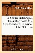 La Science Du Langage, ? l'Institution Royale de la Grande-Bretagne En l'Ann?e 1861, (?d.1876)