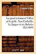 Le Grant Testament Villon Et Le Petit . Son Codicille. Le Jargon Et Ses Balades (?d.1489)