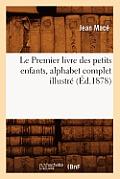 Le Premier Livre Des Petits Enfants, Alphabet Complet Illustr? (?d.1878)