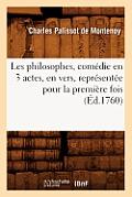 Les Philosophes, Com?die En 3 Actes, En Vers, Repr?sent?e Pour La Premi?re Fois (?d.1760)
