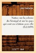 Notice Sur La Colonie Du S?n?gal Et Sur Les Pays Qui Sont En Relation Avec Elle (?d.1859)