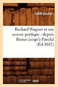 Richard Wagner Et Son Oeuvre Po?tique: Depuis Rienzi Jusqu'? Parsifal (?d.1882)
