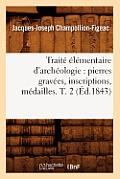 Trait? ?l?mentaire d'Arch?ologie: Pierres Grav?es, Inscriptions, M?dailles. T. 2 (?d.1843)