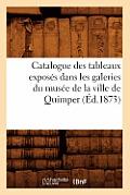 Catalogue Des Tableaux Expos?s Dans Les Galeries Du Mus?e de la Ville de Quimper (?d.1873)