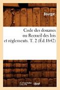 Code Des Douanes Ou Recueil Des Lois Et R?glements. T. 2 (?d.1842)