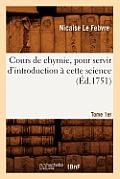 Cours de Chymie, Pour Servir d'Introduction ? Cette Science. Tome 1er (?d.1751)