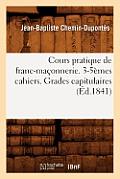 Cours Pratique de Franc-Ma?onnerie. 3-5?mes Cahiers. Grades Capitulaires (?d.1841)