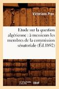 Etude Sur La Question Alg?rienne: ? Messieurs Les Membres de la Commission S?natoriale (?d.1892)