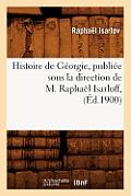 Histoire de G?orgie, Publi?e Sous La Direction de M. Rapha?l Isarloff, (?d.1900)