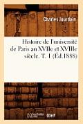 Histoire de l'Universit? de Paris Au Xviie Et Xviiie Si?cle. T. 1 (?d.1888)