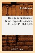 Histoire de la Litt?rature Latine: Depuis La Fondation de Rome. P 1 (?d.1900)