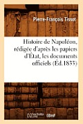 Histoire de Napol?on, R?dig?e d'Apr?s Les Papiers d'?tat, Les Documents Officiels (?d.1833)