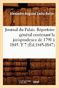 Journal Du Palais. R?pertoire G?n?ral Contenant La Jurisprudence de 1791 ? 1845. T 7 (?d.1845-1847)