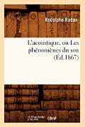L'Acoustique, Ou Les Ph?nom?nes Du Son (?d.1867)