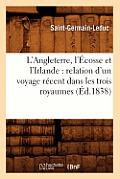 L'Angleterre, l'?cosse Et l'Irlande: Relation d'Un Voyage R?cent Dans Les Trois Royaumes (?d.1838)