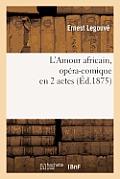 L'Amour Africain, Op?ra-Comique En 2 Actes