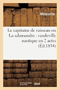 Le Capitaine de Vaisseau Ou La Salamandre: Vaudeville Nautique En 2 Actes: ; Precede de La Carotte D'Or, Prologue