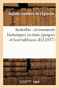 Austerlitz: ?v?nements Historiques En Trois ?poques Et Huit Tableaux
