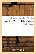 Baldomir, Ou La F?te Du Salstice d'?t?, ? Divodurum, Drame Historique En 3 Actes Et En Vers