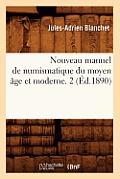 Nouveau Manuel de Numismatique Du Moyen Age Et Moderne. 2 (Ed.1890)