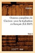 Oeuvres Compl?tes de Cic?ron: Avec La Traduction En Fran?ais. Tome 3 (?d.1869)