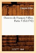 Oeuvres de Fran?ois Villon. Partie 3 (?d.1742)