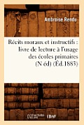 R?cits Moraux Et Instructifs: Livre de Lecture ? l'Usage Des ?coles Primaires (N ?d) (?d.1883)