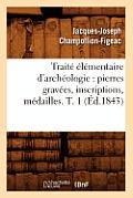 Trait? ?l?mentaire d'Arch?ologie: Pierres Grav?es, Inscriptions, M?dailles. T. 1 (?d.1843)