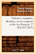 Victoires, Conqu?tes, D?sastres, Revers Et Guerres Civiles Des Fran?ais. 27 (?d.1817-1825)