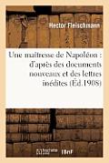 Une Ma?tresse de Napol?on: D'Apr?s Des Documents Nouveaux Et Des Lettres In?dites