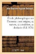 ?tude Philosophique Sur l'Homme: Son Origine, Sa Nature, Sa Condition, Sa Destin?e