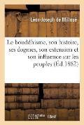 Le Bouddhisme, Son Histoire, Ses Dogmes, Son Extension Et Son Influence Sur Les Peuples