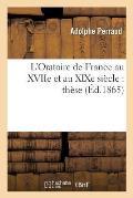 L'Oratoire de France Au Xviie Et Au Xixe Si?cle: Th?se Pour Le Doctorat Pr?sent?e ? La Facult?