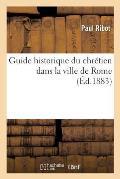 Guide Historique Du Chr?tien Dans La Ville de Rome
