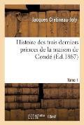 Histoire Des Trois Derniers Princes de la Maison de Cond?: Prince de Cond?. Tome 1