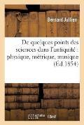 de Quelques Points Des Sciences Dans l'Antiquit?: Physique, M?trique, Musique