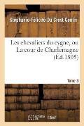Les Chevaliers Du Cygne, Ou La Cour de Charlemagne. Tome 3