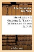 Marie-Louise Et La D?cadence de l'Empire: Les Femmes Des Tuileries