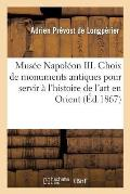 Mus?e Napol?on III. Choix de Monuments Antiques Pour Servir ? l'Histoire de l'Art En Orient