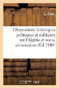 Observations Historiques Politiques Et Militaires Sur l'Alg?rie Et Sur Sa Colonisation