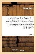 La V?rit? Sur Les Arnauld: Compl?t?e ? l'Aide de Leur Correspondance In?dite. Tome 1