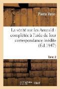 La V?rit? Sur Les Arnauld: Compl?t?e ? l'Aide de Leur Correspondance In?dite. Tome 2