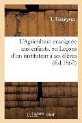 L'Agriculture Enseign?e Aux Enfants, Ou Le?ons d'Un Instituteur ? Ses ?l?ves