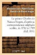 Le Prince Charles de Nassau-Siegen, d'Apr?s Sa Correspondance Originale In?dite, de 1784 ? 1789