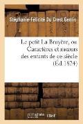 Le Petit La Bruy?re, Ou Caract?res Et Moeurs Des Enfants de Ce Si?cle. Ouvrage Fait