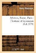 Ath?nes, Rome, Paris: L'Histoire Et Les Moeurs