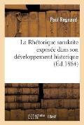 La Rh?torique Sanskrite Expos?e Dans Son D?veloppement Historique Et Ses Rapports