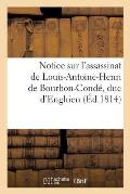 Notice Sur l'Assassinat de Louis-Antoine-Henri de Bourbon-Cond?, Duc d'Enghien (?d.1814)