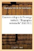 Examen Critique [suite de l'Examen Critique] de l'Ouvrage Intitul?: biographie Universelle,...