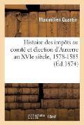 Histoire Des Imp?ts Au Comt? Et ?lection d'Auxerre Au Xvie Si?cle, 1578-1585